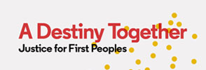 A Destiny Together: Justice for First Peoples